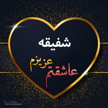 عکس پروفایل شفیقه عزیزم عاشقتم